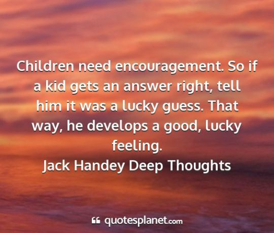 jack handey deep thoughts children need encouragement. So If A Kid gets An 3576